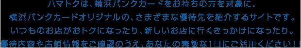 ハマトクは、横浜バンクカードをお持ちの方を対象に、横浜バンクカードオリジナルの、さまざまな優待先を紹介するサイトです。いつものお店がおトクになったり、新しいお店に行くきっかけになったり。優待内容や店舗情報をご確認のうえ、あなたの素敵な1日にご活用ください!!