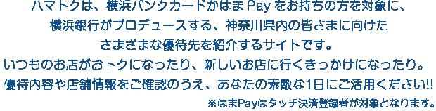 ハマトクは、横浜バンクカードかはま Payをお持ちの方を対象に、横浜銀行がプロデュースする、神奈川県内の皆さまに向けたさまざまな優待先を 紹介するサイトです。いつものお店がおトクになったり、新しいお店に行くきっかけになったり。優待内容や店舗情報をご確認のうえ、あなたの素敵な1日にご活用ください!!※はまPayはタッチ決済登録者が対象となります。